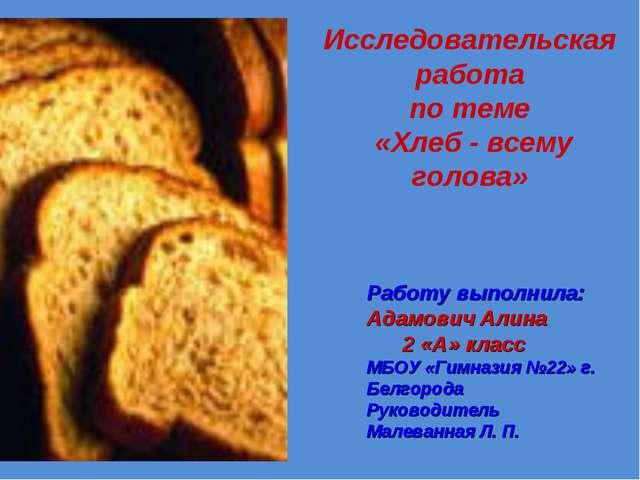 Исследовательская работа по теме «Хлеб - всему голова» Работу выполнила: Адам...