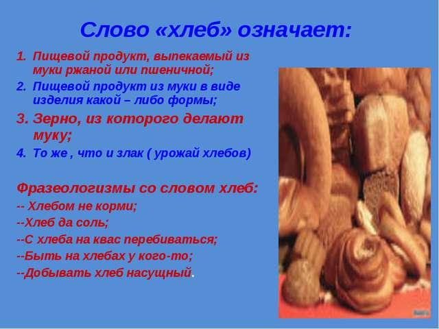 Слово «хлеб» означает: Пищевой продукт, выпекаемый из муки ржаной или пшеничн...