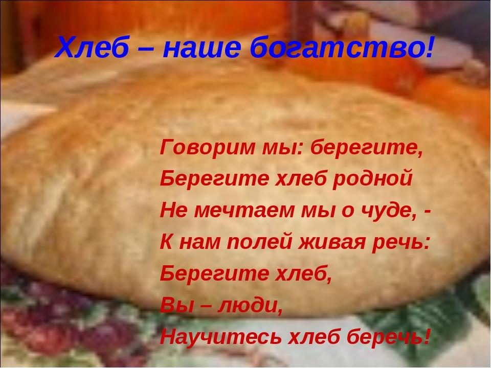 Хлеб – наше богатство! Говорим мы: берегите, Берегите хлеб родной Не мечтаем...
