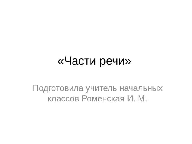 «Части речи» Подготовила учитель начальных классов Роменская И. М.