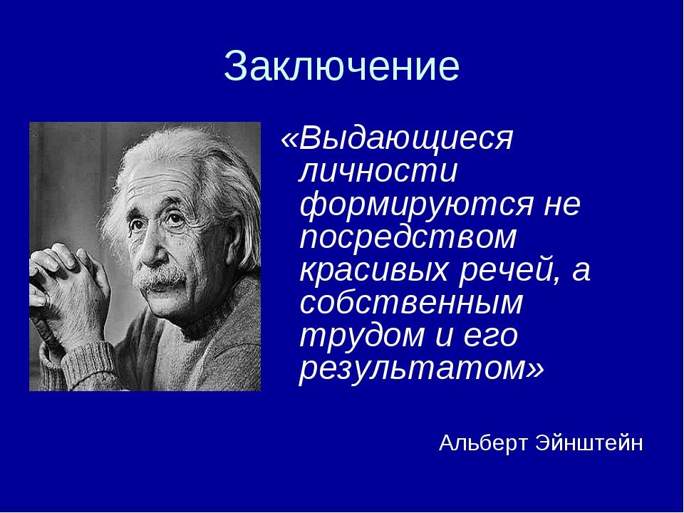 Заключение «Выдающиеся личности формируются не посредством красивых речей, а...