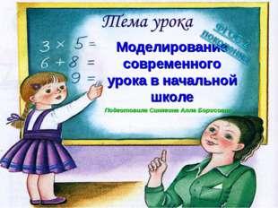 Моделирование современного урока в начальной школе Подготовила Синягина Алла
