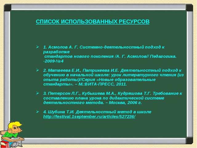 СПИСОК ИСПОЛЬЗОВАННЫХ РЕСУРСОВ 1. Асмолов А. Г. Системно-деятельностный подх...