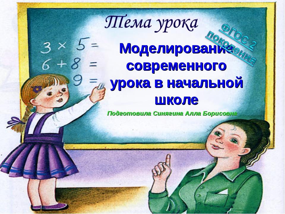 Моделирование современного урока в начальной школе Подготовила Синягина Алла...
