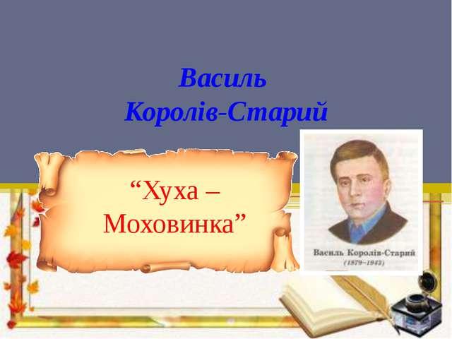 """Василь Королів-Старий """"Хуха – Моховинка"""""""