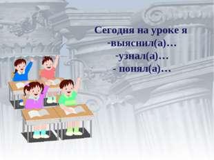 Сегодня на уроке я выяснил(а)… узнал(а)… - понял(а)…