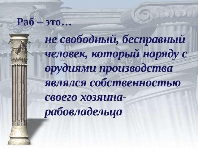 Раб – это… не свободный, бесправный человек, который наряду с орудиями произв...