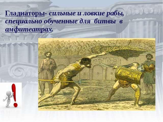 Гладиаторы- сильные и ловкие рабы, специально обученные для битвы в амфитеат...