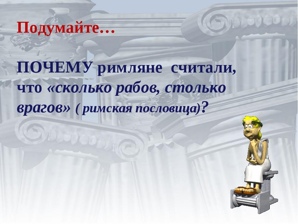 Подумайте… ПОЧЕМУ римляне считали, что «сколько рабов, столько врагов» ( римс...