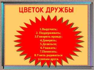 ЦВЕТОК ДРУЖБЫ 1.Выручать; 2. Поддерживать; 3.Говорить правду; 4.Доверять; 5.Д