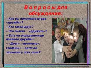 В о п р о с ы для обсуждения: – Как вы понимаете слово «дружба»? – Кто такой