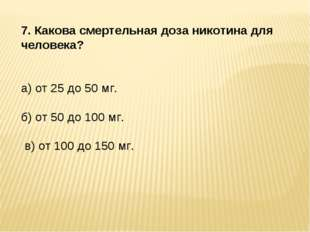 7. Какова смертельная доза никотина для человека? а) от 25 до 50 мг. б) от 50