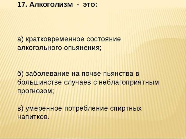 17. Алкоголизм - это: а) кратковременное состояние алкогольного опьянения; б)...