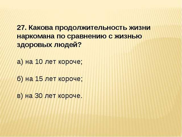 27. Какова продолжительность жизни наркомана по сравнению с жизнью здоровых л...