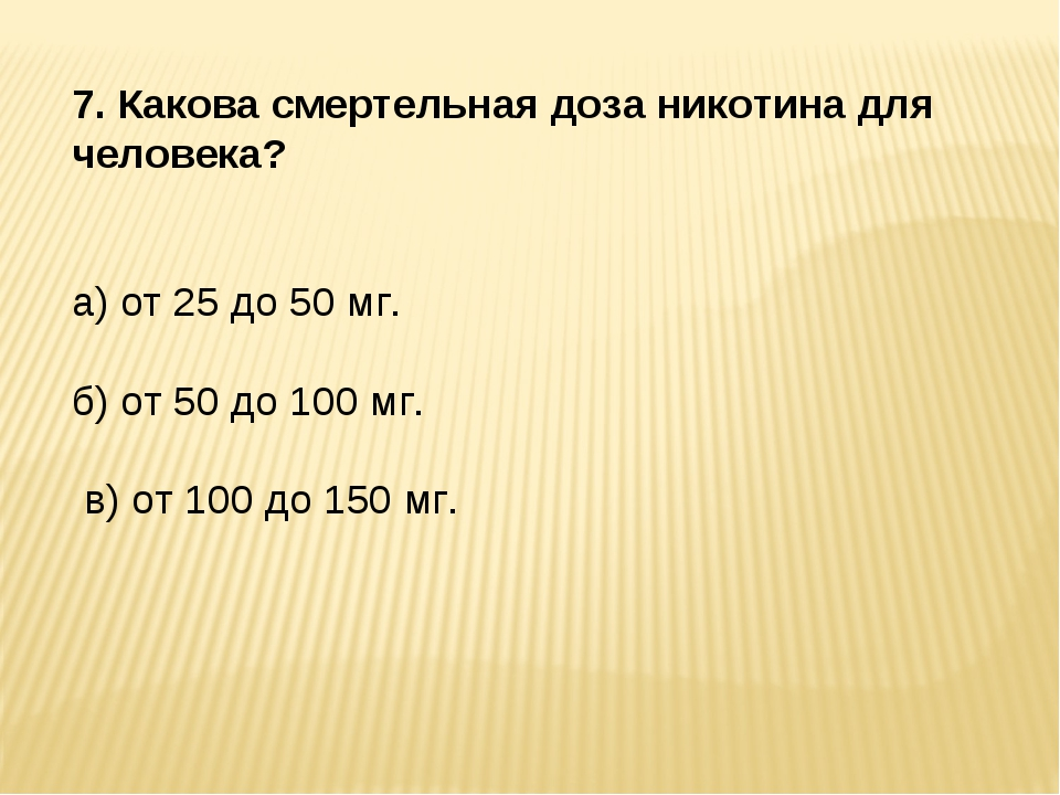 7. Какова смертельная доза никотина для человека? а) от 25 до 50 мг. б) от 50...