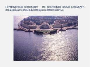 Петербургский классицизм – это архитектура целых ансамблей, поражающих своим