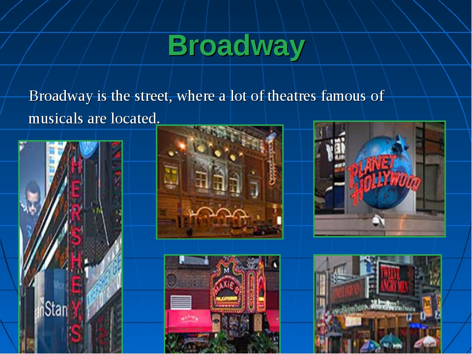 Broadway Broadway is the street, where a lot of theatres famous of musicals a...