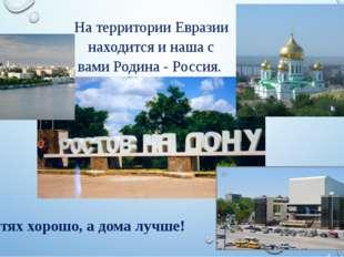 На территории Евразии находится и наша с вами Родина - Россия. В гостях хорош