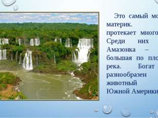 Это самый мокрый материк. Здесь протекает много рек. Среди них река Амазонка