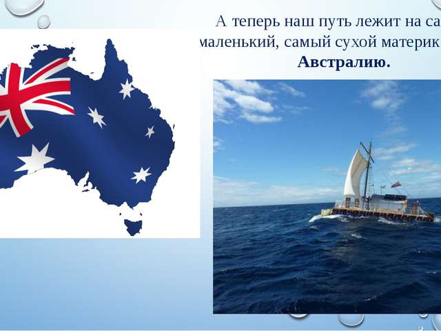 А теперь наш путь лежит на самый маленький, самый сухой материк – Австралию.