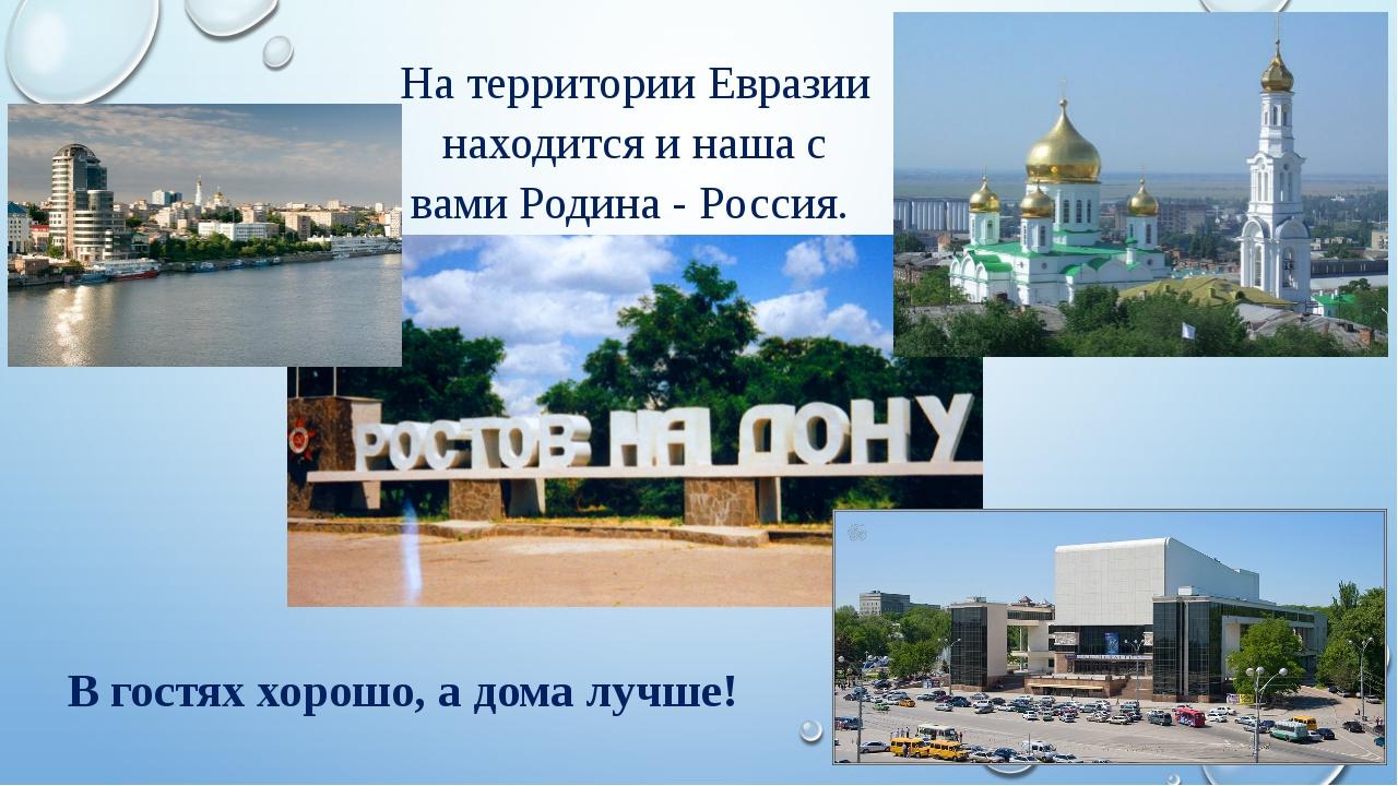 На территории Евразии находится и наша с вами Родина - Россия. В гостях хорош...