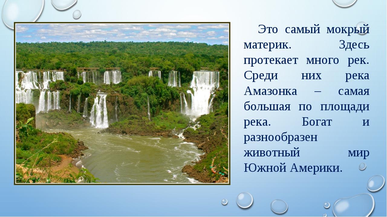 Это самый мокрый материк. Здесь протекает много рек. Среди них река Амазонка...