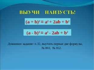 Домашнее задание: п.32, выучить первые две формулы, № 803, № 852. (а + b)2 =