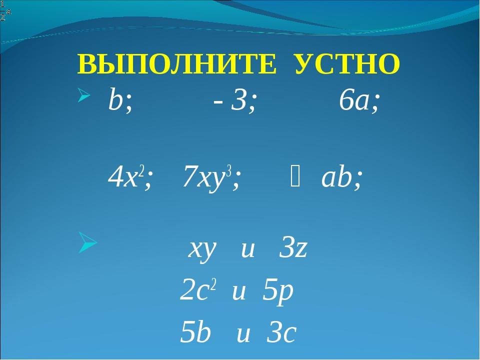ВЫПОЛНИТЕ УСТНО b; - 3; 6a; 4х2; 7ху3; ⅓аb; xy и 3z 2c2 и 5р 5b и 3с