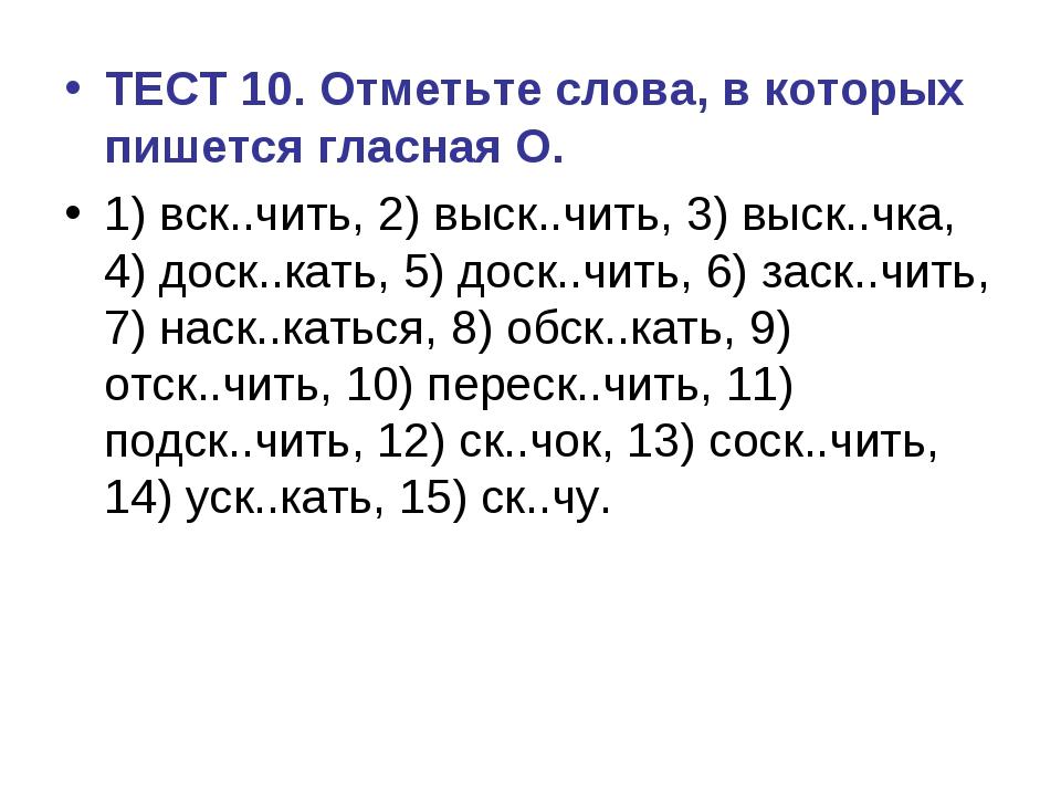 ТЕСТ 10. Отметьте слова, в которых пишется гласная О. 1) вск..чить, 2) выск.....