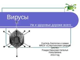 Вирусы Ум и здоровье дороже всего Учитель биологии и химии МКОУ «Слаутнинская