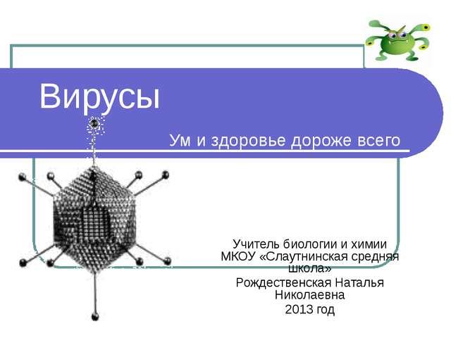 Вирусы Ум и здоровье дороже всего Учитель биологии и химии МКОУ «Слаутнинская...