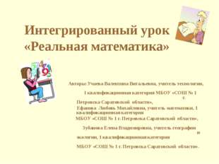 Интегрированный урок «Реальная математика» Авторы:Учаева Валентина Витальевна