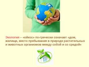 Экология – «ойкос» по-гречески означает «дом, жилище, место пребывания в прир