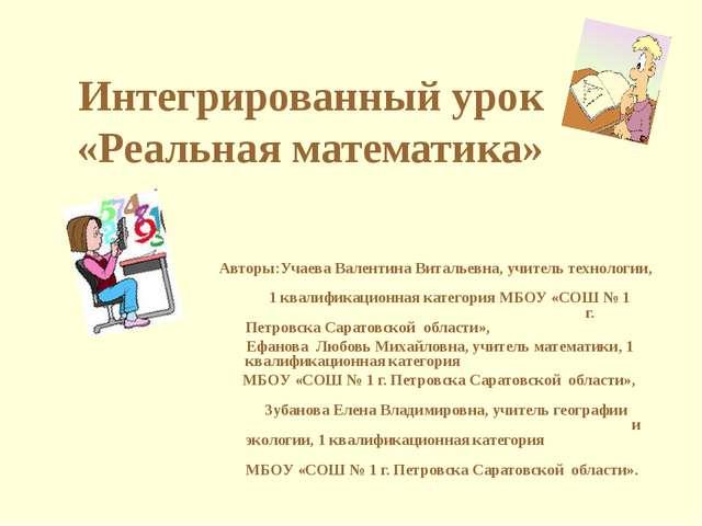 Интегрированный урок «Реальная математика» Авторы:Учаева Валентина Витальевна...