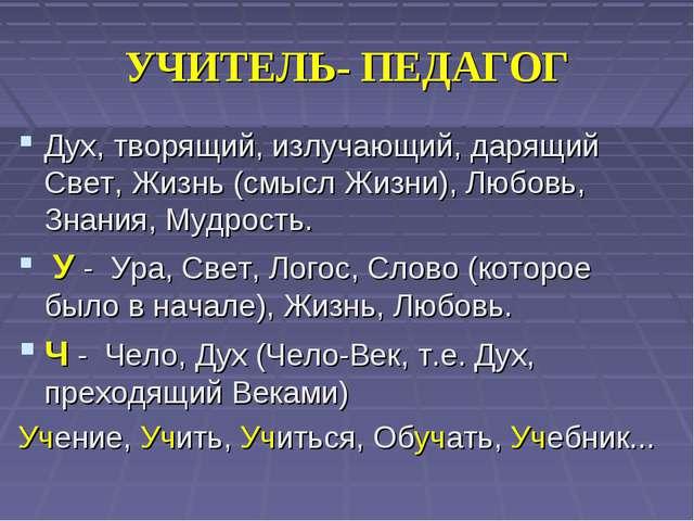 УЧИТЕЛЬ- ПЕДАГОГ Дух, творящий, излучающий, дарящий Свет, Жизнь (смысл Жизни)...