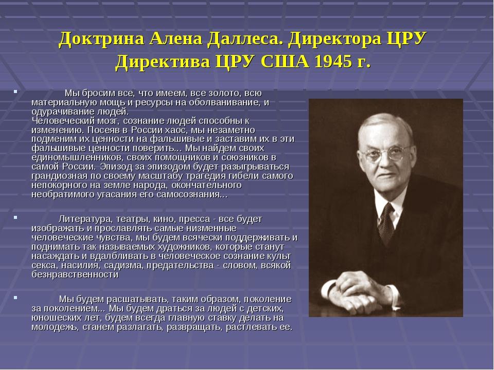 Доктрина Алена Даллеса. Директора ЦРУ Директива ЦРУ США 1945 г. Мы бросим вс...