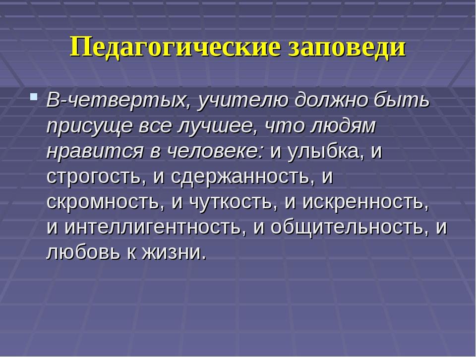 Педагогические заповеди В-четвертых, учителю должно быть присуще все лучшее,...