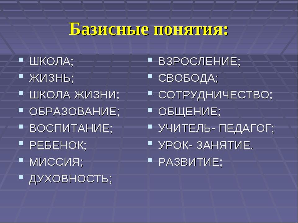 Базисные понятия: ШКОЛА; ЖИЗНЬ; ШКОЛА ЖИЗНИ; ОБРАЗОВАНИЕ; ВОСПИТАНИЕ; РЕБЕНОК...