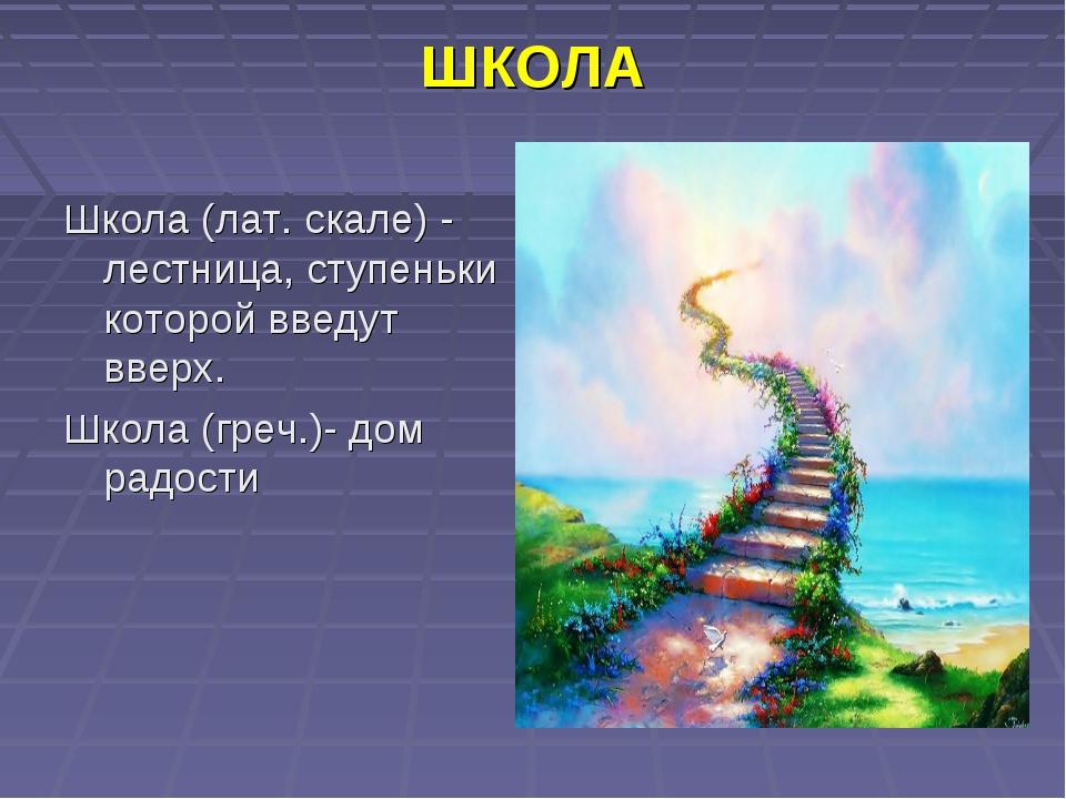 ШКОЛА Школа (лат. скале) - лестница, ступеньки которой введут вверх. Школа (г...