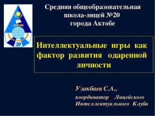 Интеллектуальные игры как фактор развития одаренной личности Узакбаев С.А., к