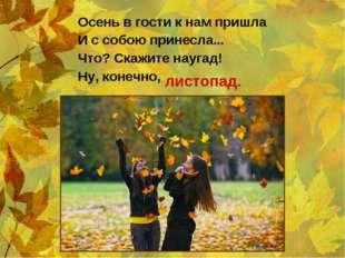 Осень в гости к нам пришла И с собою принесла... Что? Скажите наугад! Ну, кон