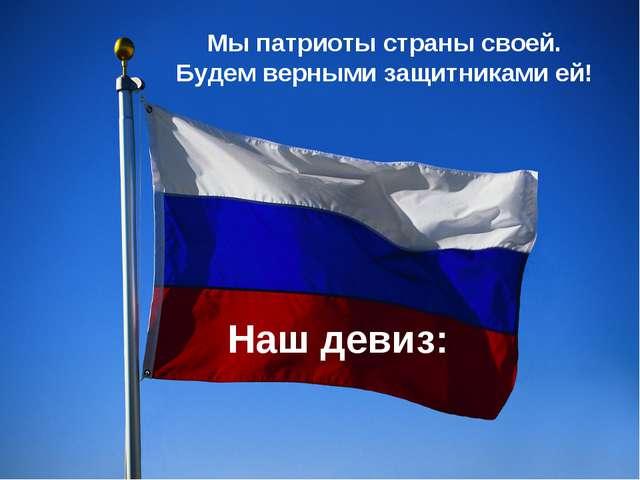 Наш девиз: Мы патриоты страны своей. Будем верными защитниками ей!