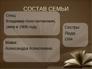 СОСТАВ СЕМЬИ Мама: Александра Алексеевна. Сестры: Люда. Оля. Отец: Владимир К