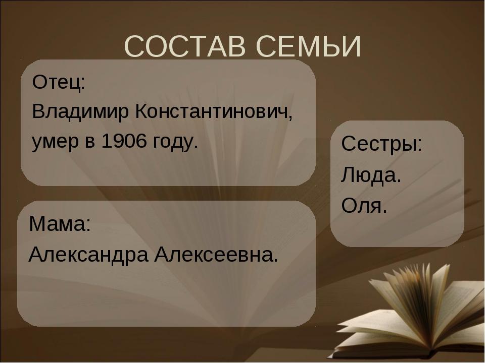 СОСТАВ СЕМЬИ Мама: Александра Алексеевна. Сестры: Люда. Оля. Отец: Владимир К...