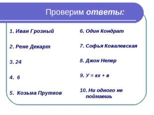 Проверим ответы: 1. Иван Грозный 2. Рене Декарт 3. 24 4. 6 5. Козьма Прутков
