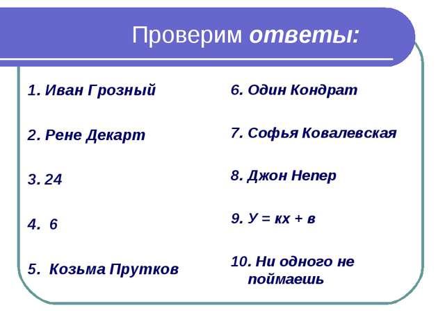 Проверим ответы: 1. Иван Грозный 2. Рене Декарт 3. 24 4. 6 5. Козьма Прутков...