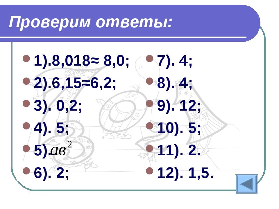 Проверим ответы: 1).8,018≈ 8,0; 2).6,15≈6,2; 3). 0,2; 4). 5; 5). 6). 2; 7). 4...