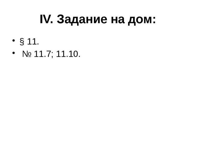 IV. Задание на дом: § 11. № 11.7; 11.10.