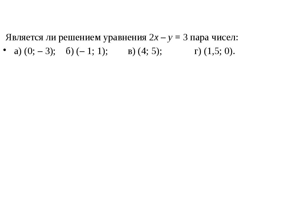 Является ли решением уравнения 2x – y = 3 пара чисел: а) (0; – 3); б) (– 1;...