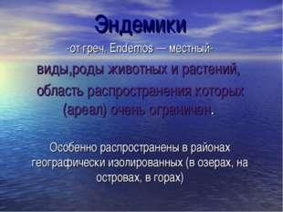 Эндемики -от греч. Endemos — местный- виды,роды животных и растений, область